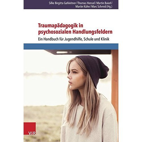 Traumapadagogik in Psychosozialen Handlungsfeldern: Ein Handbuch Fur Jugendhilfe, Schule Und Klinik