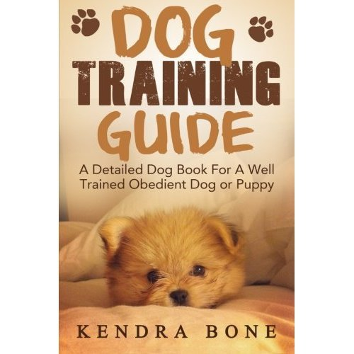 Dog Training Guide: A Detailed Training Dog Book For A Well Trained Obedient Dog or Puppy With Skills For Obedience Training, Dog Aggression, Bark...