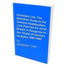 Ironsides Line: The Definitive Guide to the General Headquarters Line Planned for Great Britain in Response to the Threat of German Invasion 1940-...