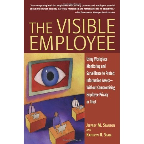 The Visible Employee: Using Workplace Monitoring and Surveillance to Protect Information Assets: Using Workplace Monitoring and Surveillance to .....