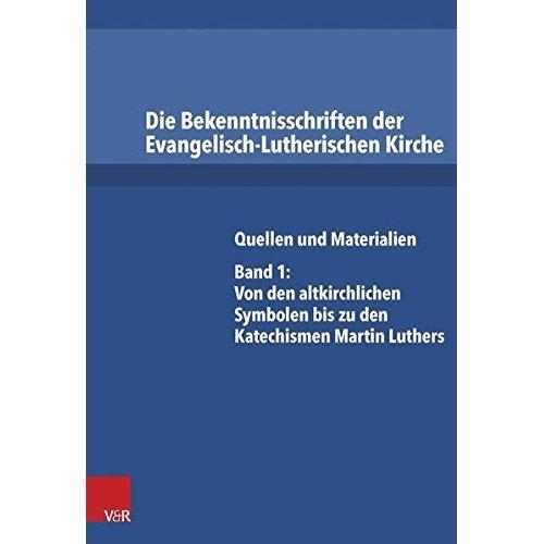 Die Bekenntnisschriften Der Evangelisch-Lutherischen Kirche: Quellen Und Materialien. Band 1: Von Den Altkirchlichen Symbolen Bis Zu Den...