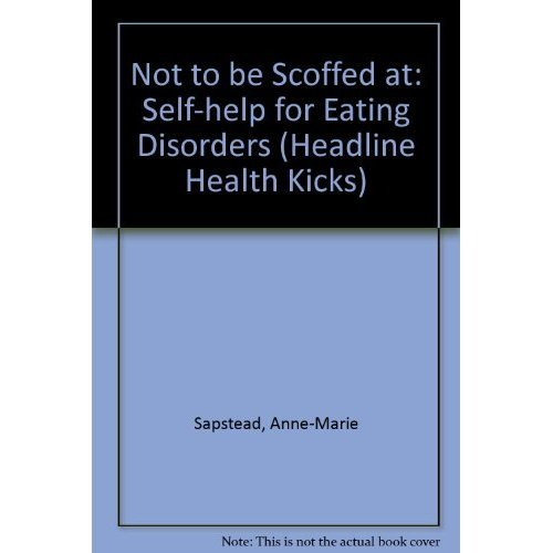 Not to be Scoffed at: Self-help for Eating Disorders (Headline Health Kicks S.)