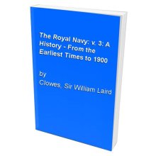 The Royal Navy: v. 3: A History - From the Earliest Times to 1900